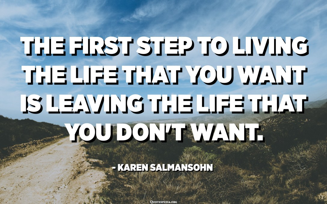 The first step to living the life that you want is leaving the life that you don't want. - Karen Salmansohn