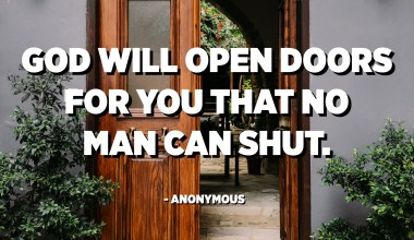 God will open doors for you that no man can shut. - Anonymous