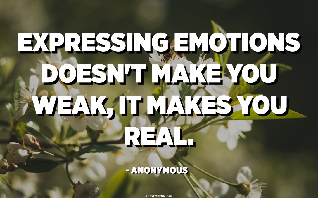 Expressing emotions doesn't make you weak, it makes you REAL. - Anonymous