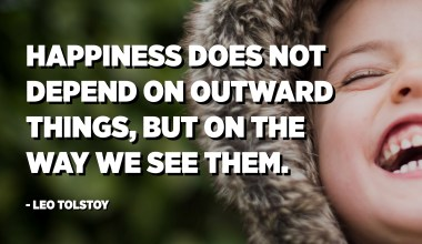 Happiness does not depend on outward things, but on the way we see them. - Leo Tolstoy