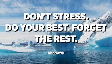 Don't stress. Do your best. Forget the rest. - Unknown
