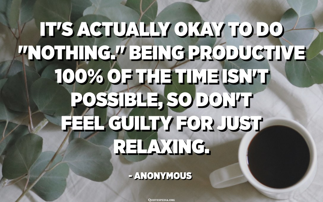 """It's actually okay to do """"nothing."""" Being productive 100% of the time isn't possible, so don't feel guilty for just relaxing. - Anonymous"""
