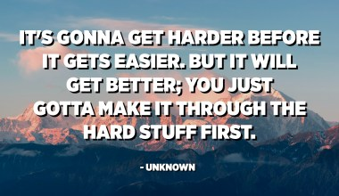 It's gonna get harder before it gets easier. But it will get better; you just gotta make it through the hard stuff first. - Unknown