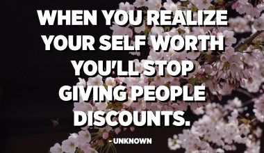 When you realize your self worth you'll stop giving people discounts. - Unknown