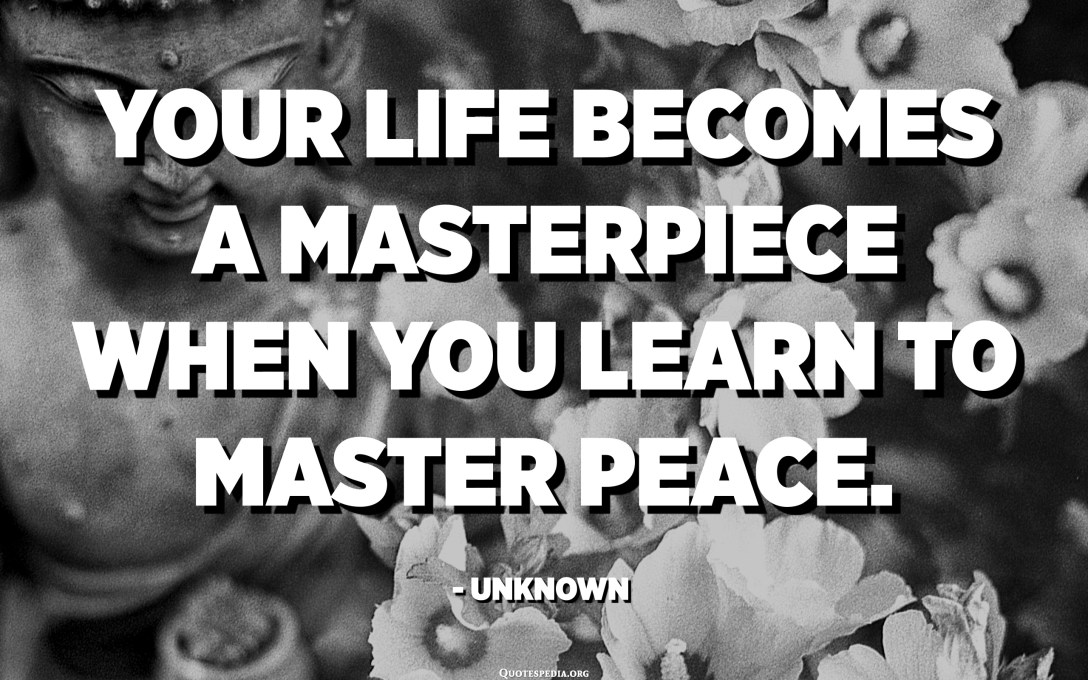 Your life becomes a masterpiece when you learn to master peace. - Unknown