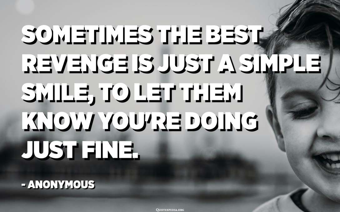 Sometimes the best revenge is just a simple smile, to let them know you're doing just fine. - Anonymous