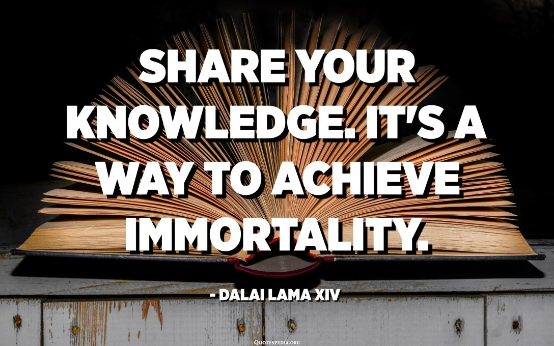 Share your knowledge. It's a way to achieve immortality. - Dalai Lama XIV