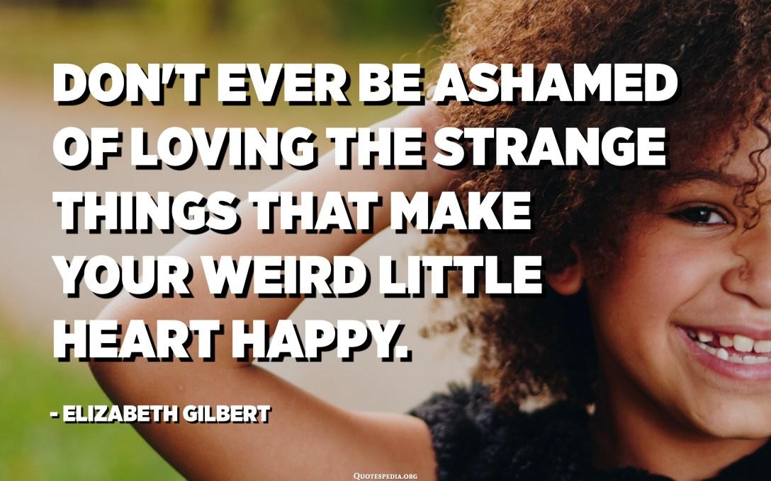 Don't ever be ashamed of loving the strange things that make your weird little heart happy. - Elizabeth Gilbert