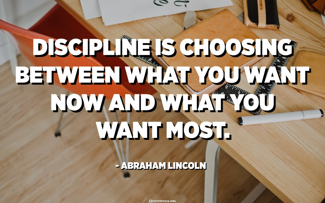 Discipline is choosing between what you want now and what you want most. - Abraham Lincoln