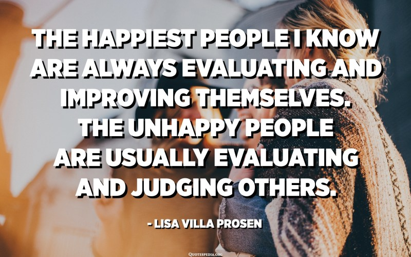 The happiest people I know are always evaluating and improving themselves. The unhappy people are usually evaluating and judging others. - Lisa Villa Prosen