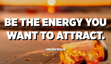 Be the energy you want to attract. - Anonymous