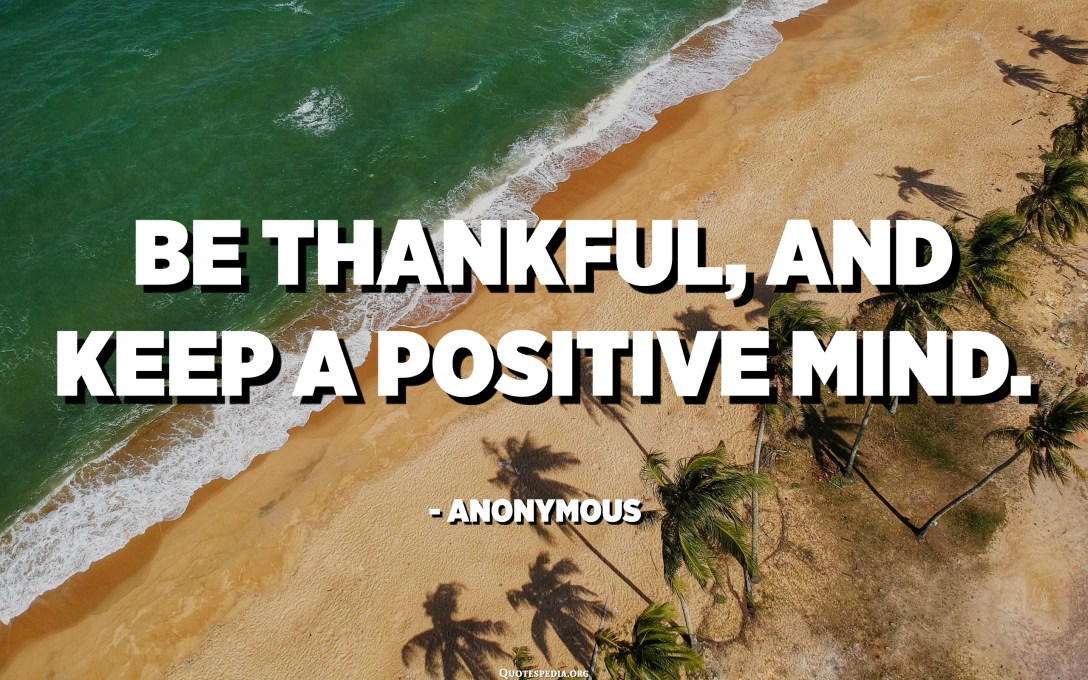 Be thankful, and keep a positive mind. - Anonymous
