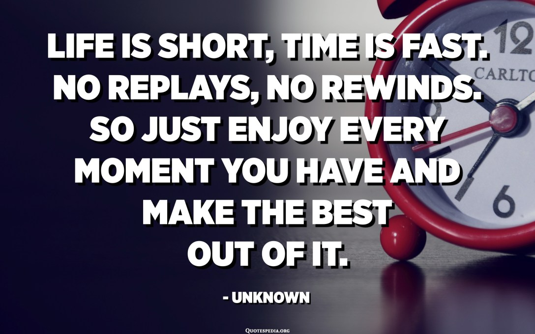Life is short, time is fast. No replays, no rewinds. So just enjoy every moment you have and make the best out of it. - Unknown