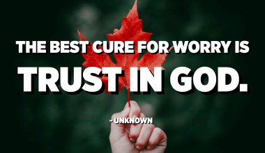 The best cure for worry is trust in God. - Unknown