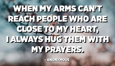When my arms can't reach people who are close to my heart, I always hug them with my prayers. - Anonymous