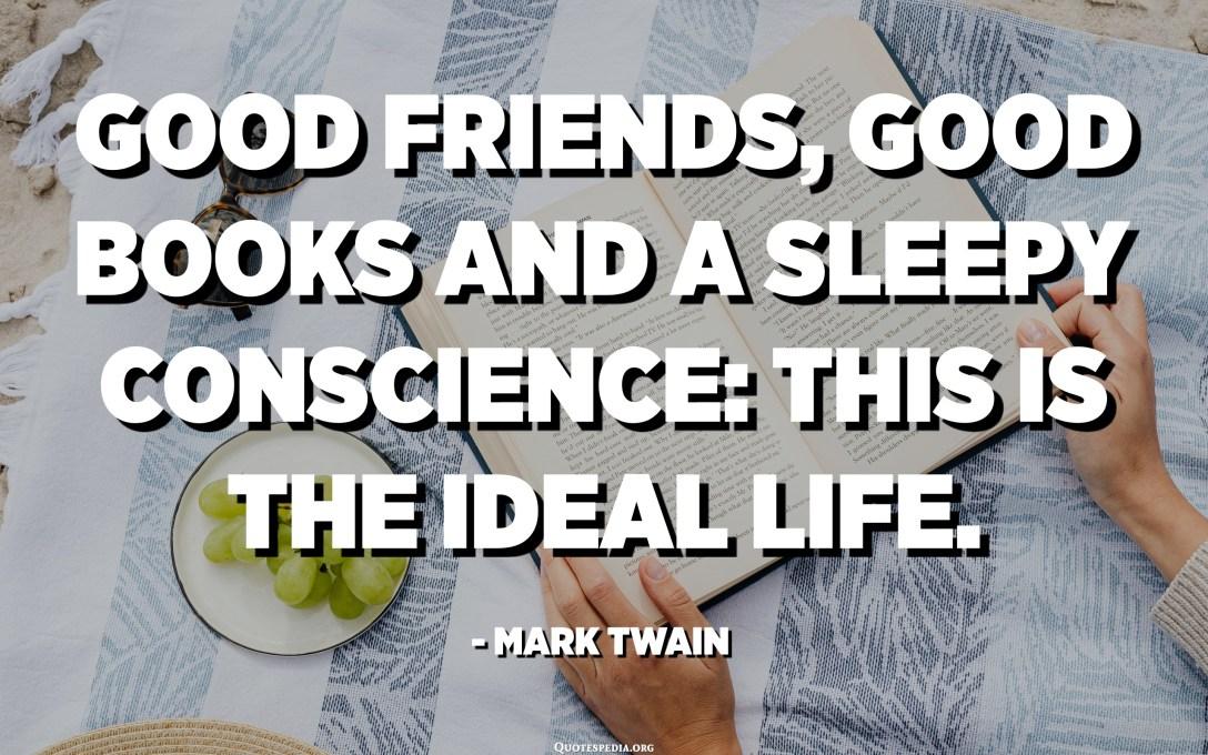 Good friends, good books and a sleepy conscience: this is the ideal life. - Mark Twain
