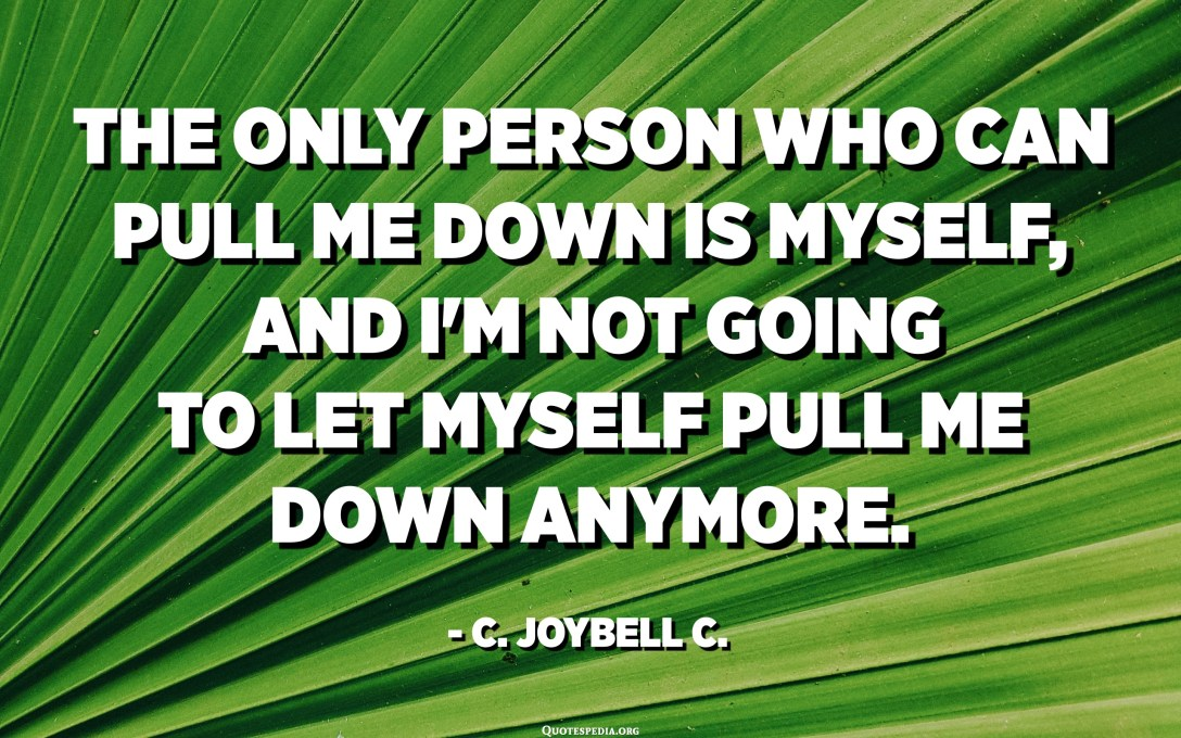 The only person who can pull me down is myself, and I'm not going to let myself pull me down anymore. - C. JoyBell C.