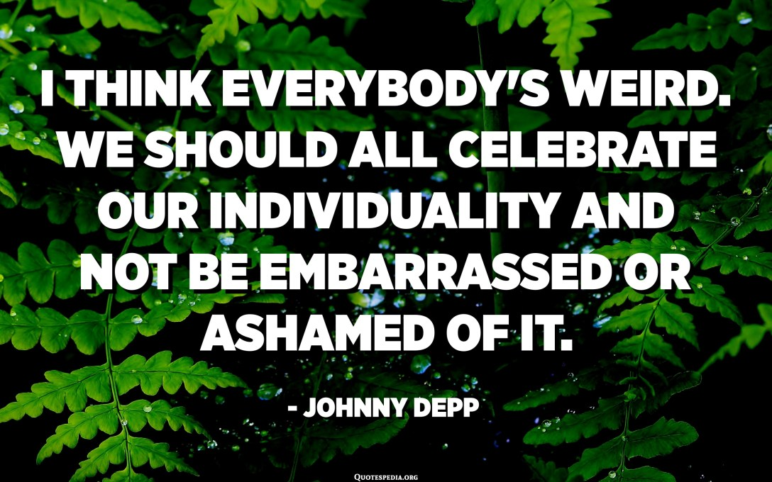 I think everybody's weird. We should all celebrate our individuality and not be embarrassed or ashamed of it. - Johnny Depp