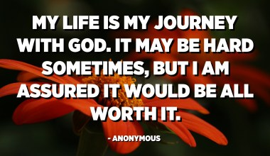 My life is my journey with God. It may be hard sometimes, but I am assured it would be all worth it. - Anonymous
