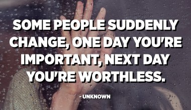 Some people suddenly change, one day you're important, next day you're worthless. - Unknown