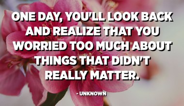 One day, you'll look back and realize that you worried too much about things that didn't really matter. - Unknown