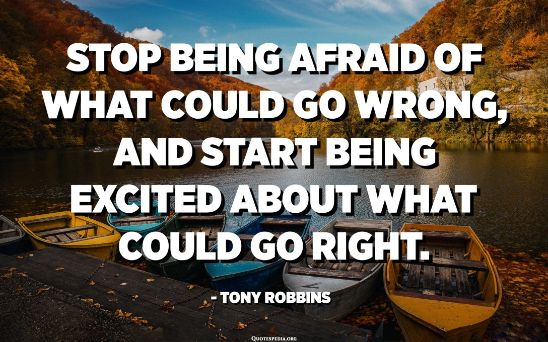 Stop being afraid of what could go wrong, and start being excited about what could go right. - Tony Robbins