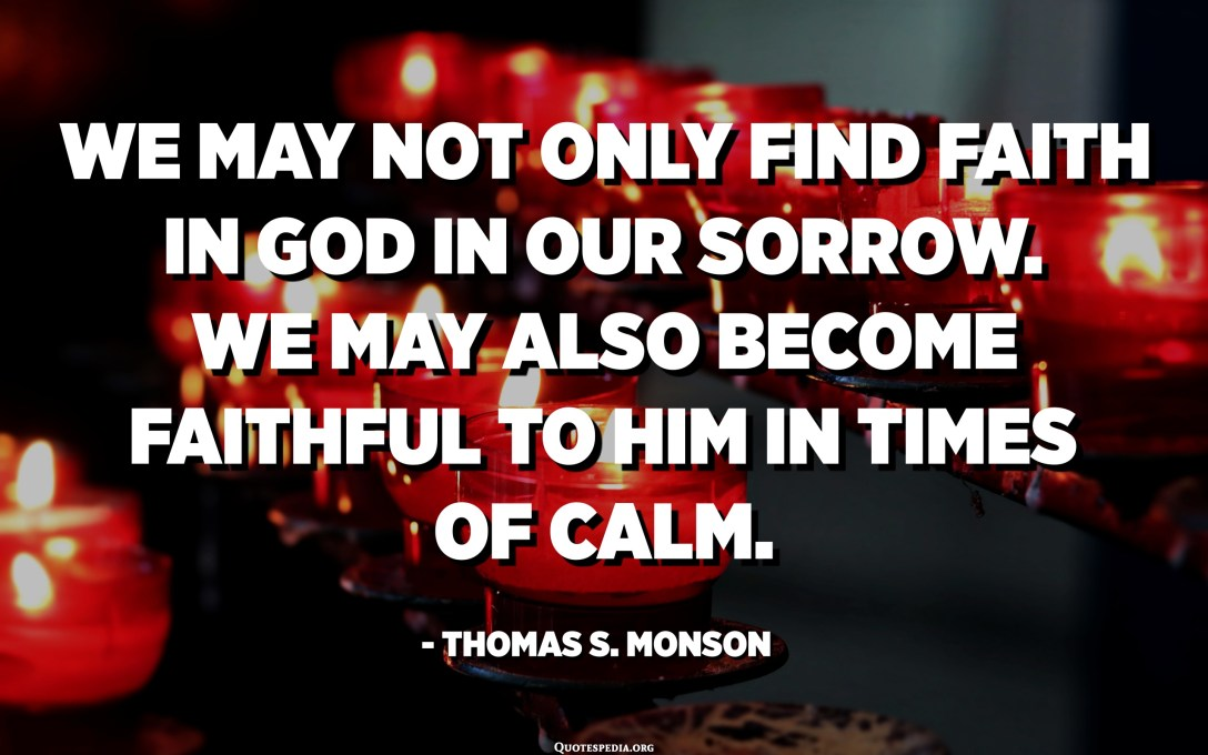 We may not only find faith in God in our sorrow. We may also become faithful to Him in times of calm. - Thomas S. Monson