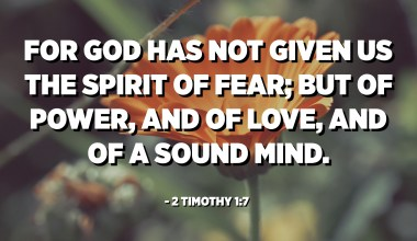 For God has not given us the spirit of fear; but of power, and of love, and of a sound mind. - 2 Timothy 1:7