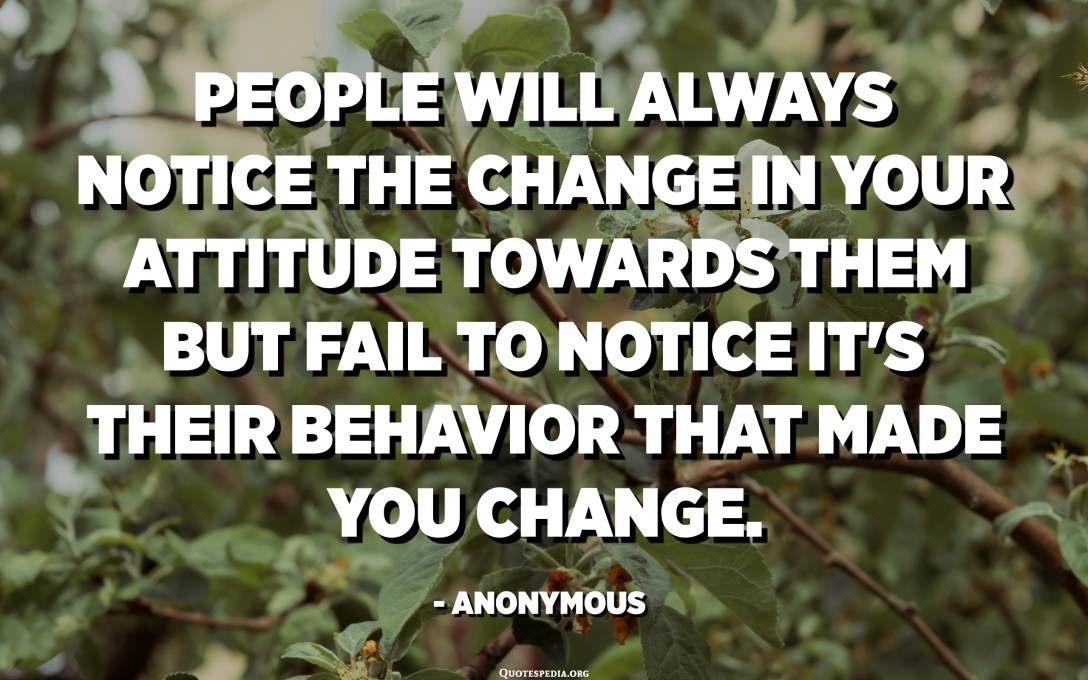 People will always notice the change in your attitude towards them but fail to notice it's their behavior that made you change. - Anonymous