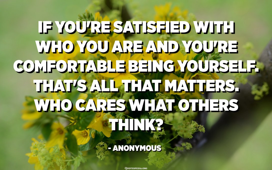 If you're satisfied with who you are and you're comfortable being yourself. That's all that matters. Who cares what others think? - Anonymous