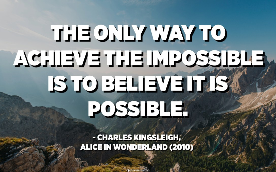 The only way to achieve the impossible is to believe it is possible. - Charles Kingsleigh, Alice in Wonderland (2010)