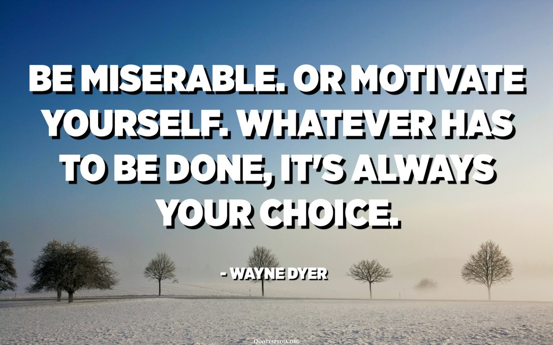 Be miserable. Or motivate yourself. Whatever has to be done, it's always your choice. - Wayne Dyer
