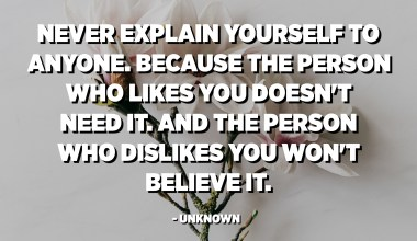 Never explain yourself to anyone. Because the person who likes you doesn't need it. And the person who dislikes you won't believe it. - Unknown