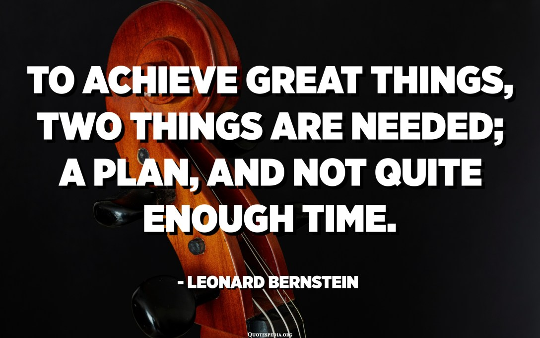 To achieve great things, two things are needed; a plan, and not quite enough time. - Leonard Bernstein