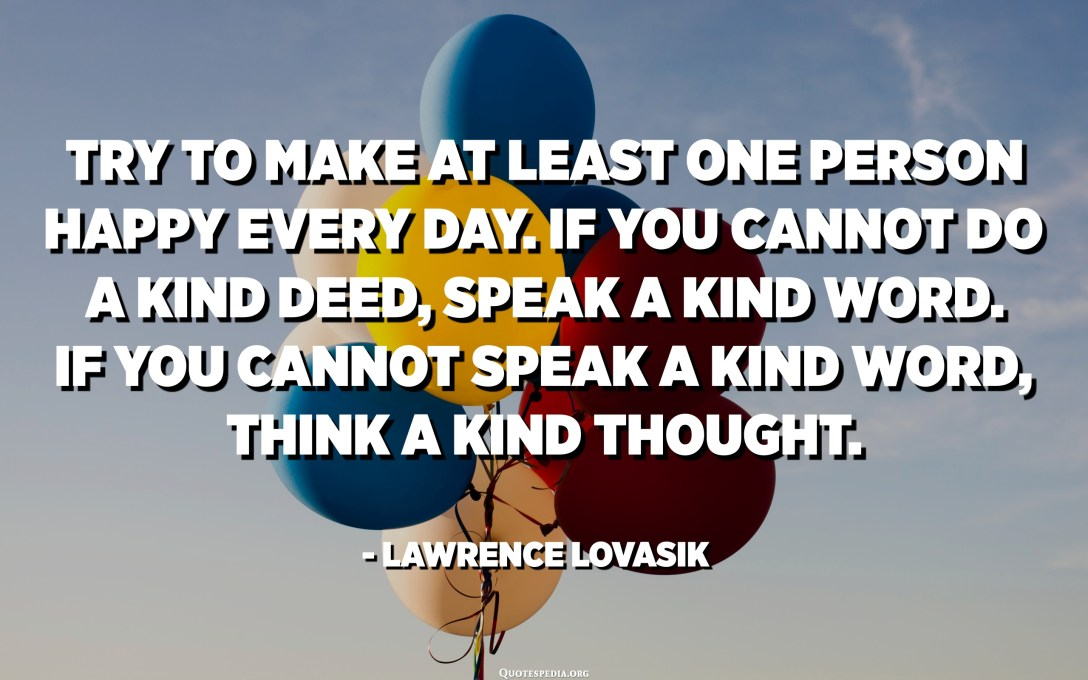 Try to make at least one person happy every day. If you cannot do a kind deed, speak a kind word. If you cannot speak a kind word, think a kind thought. - Lawrence Lovasik