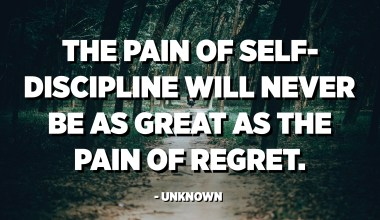 The pain of self-discipline will never be as great as the pain of regret. - Unknown