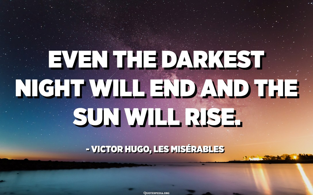 Even the darkest night will end and the sun will rise. - Victor Hugo, Les Misérables