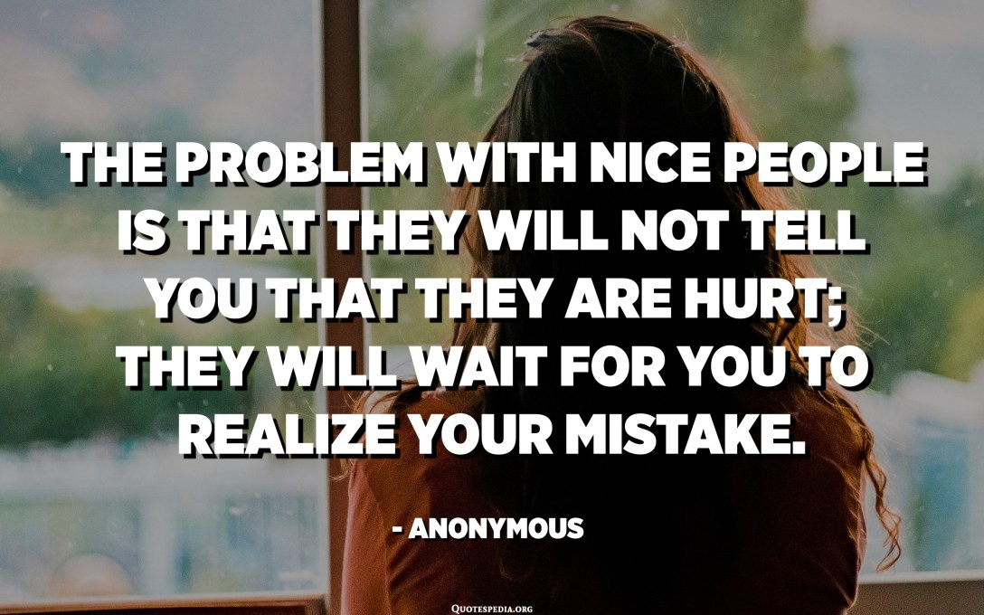 The problem with nice people is that they will not tell you that they are hurt; They will wait for you to realize your mistake. - Anonymous