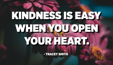Kindness is easy when you open your heart. - Tracey Smith
