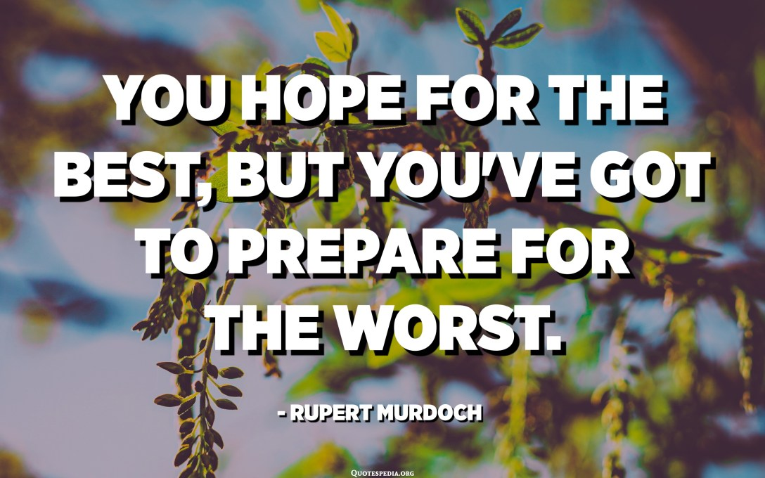 You hope for the best, but you've got to prepare for the worst. - Rupert Murdoch
