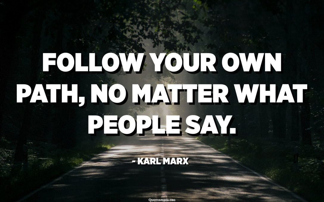 Follow your own path, no matter what people say. - Karl Marx