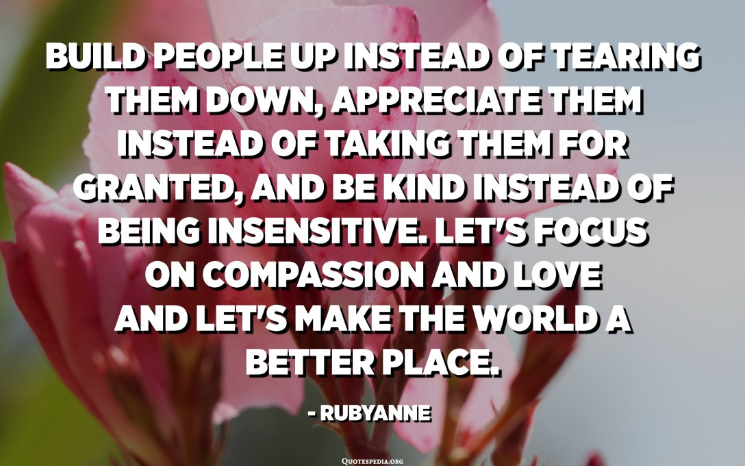 Build people up instead of tearing them down, appreciate them instead of taking them for granted, and be kind instead of being insensitive. Let's focus on compassion and love and let's make the world a better place. - Rubyanne