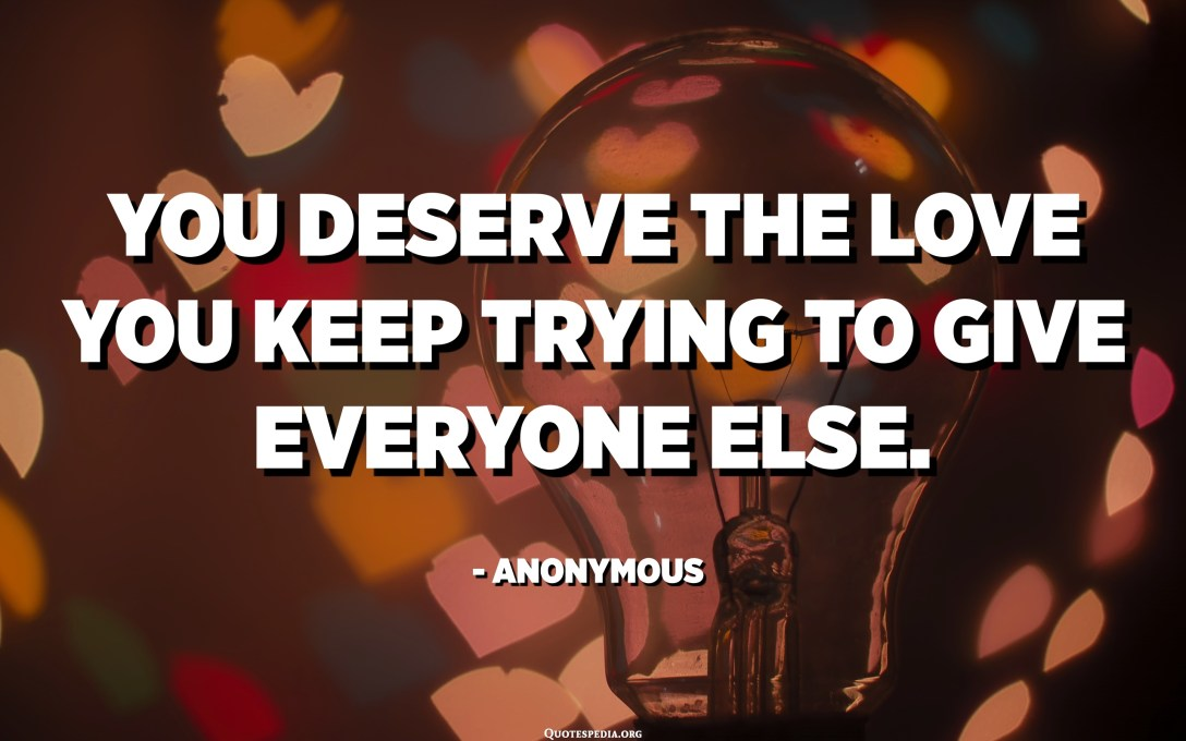 You deserve the love you keep trying to give everyone else. - Anonymous