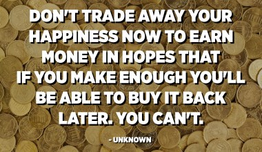 Don't trade away your happiness now to earn money in hopes that if you make enough you'll be able to buy it back later. You can't. - Unknown