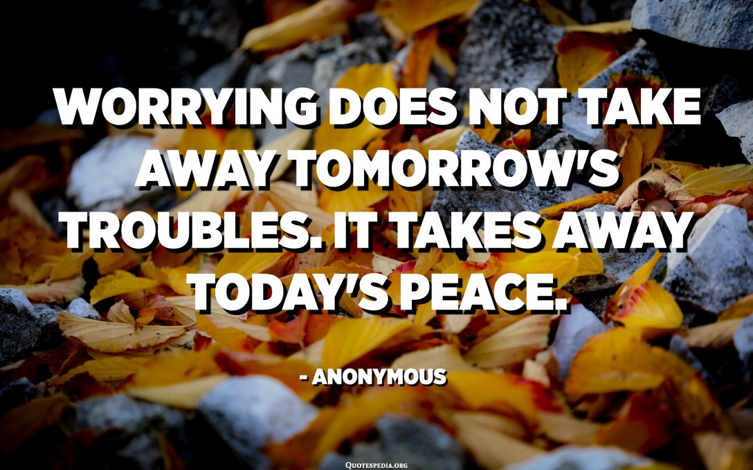 Worrying does not take away tomorrow's troubles. It takes away today's peace. - Anonymous