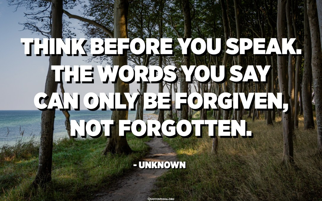 Think before you speak. The words you say can only be forgiven, not forgotten. - Unknown
