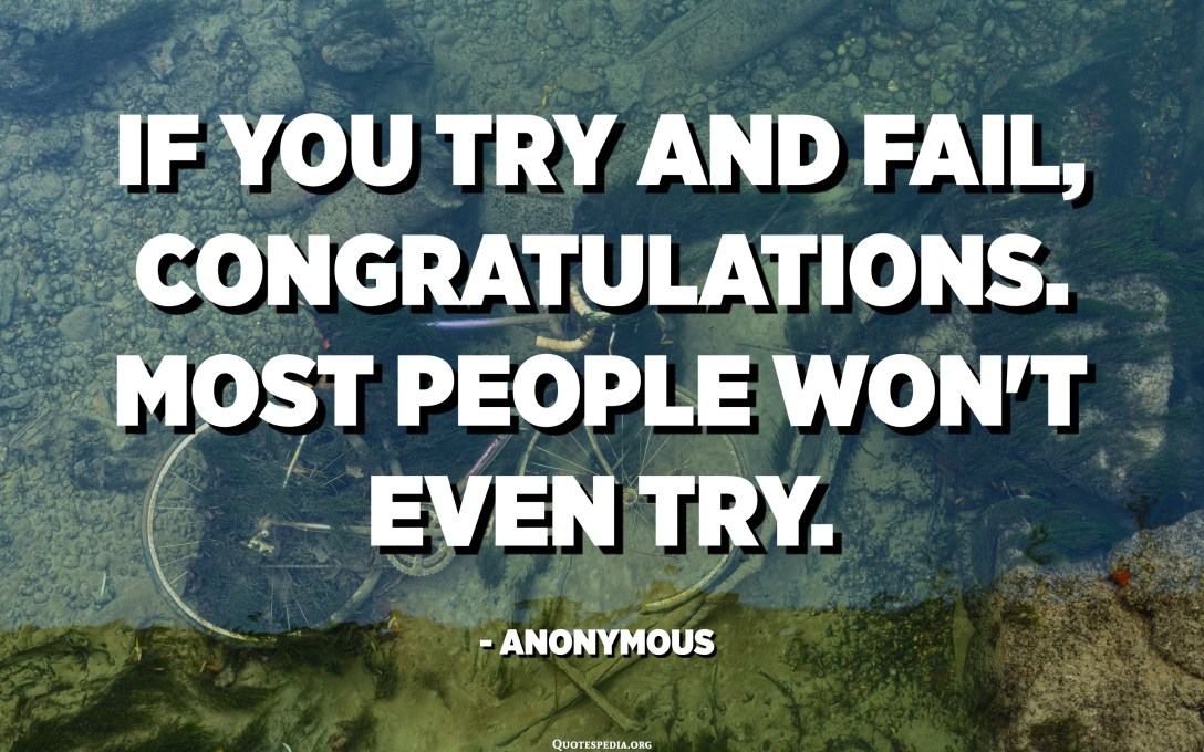 If you try and fail, Congratulations. Most people won't even try. - Anonymous