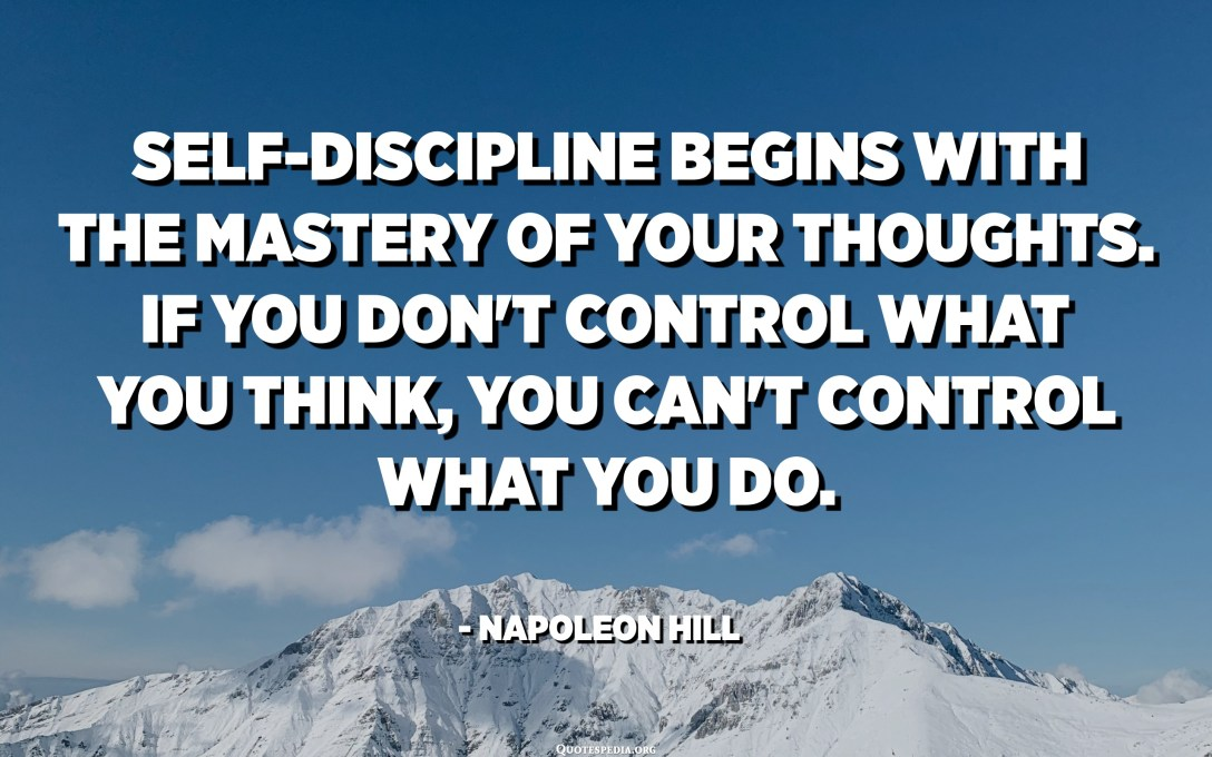 Self-discipline begins with the mastery of your thoughts. If you don't control what you think, you can't control what you do. - Napoleon Hill