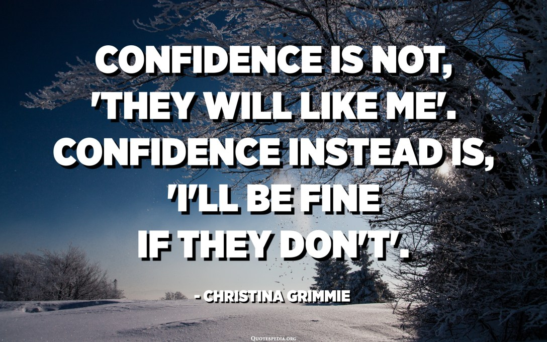 Confidence is not, 'They will like me'. Confidence instead is, 'I'll be fine if they don't'. - Christina Grimmie