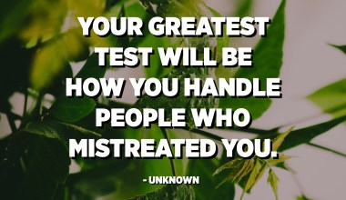 Your greatest test will be how you handle people who mistreated you. - Unknown